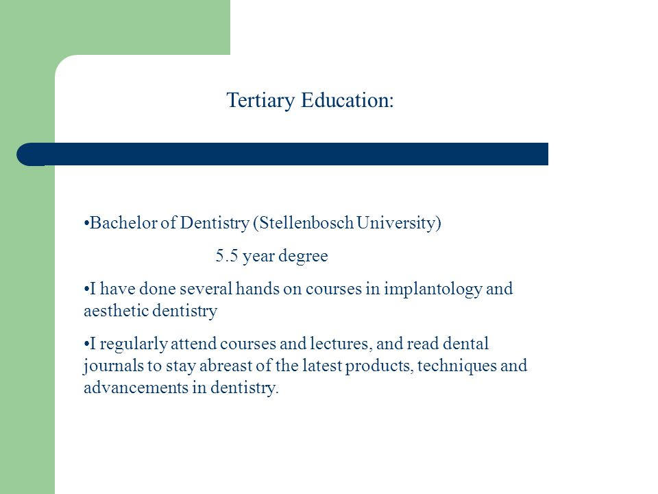 Bachelor of Dentistry (Stellenbosch University) 5.5 year degree I have done several hands on courses in implantology and aesthetic dentistry I regularly attend courses and lectures, and read dental journals to stay abreast of the latest products, techniques and advancements in dentistry.