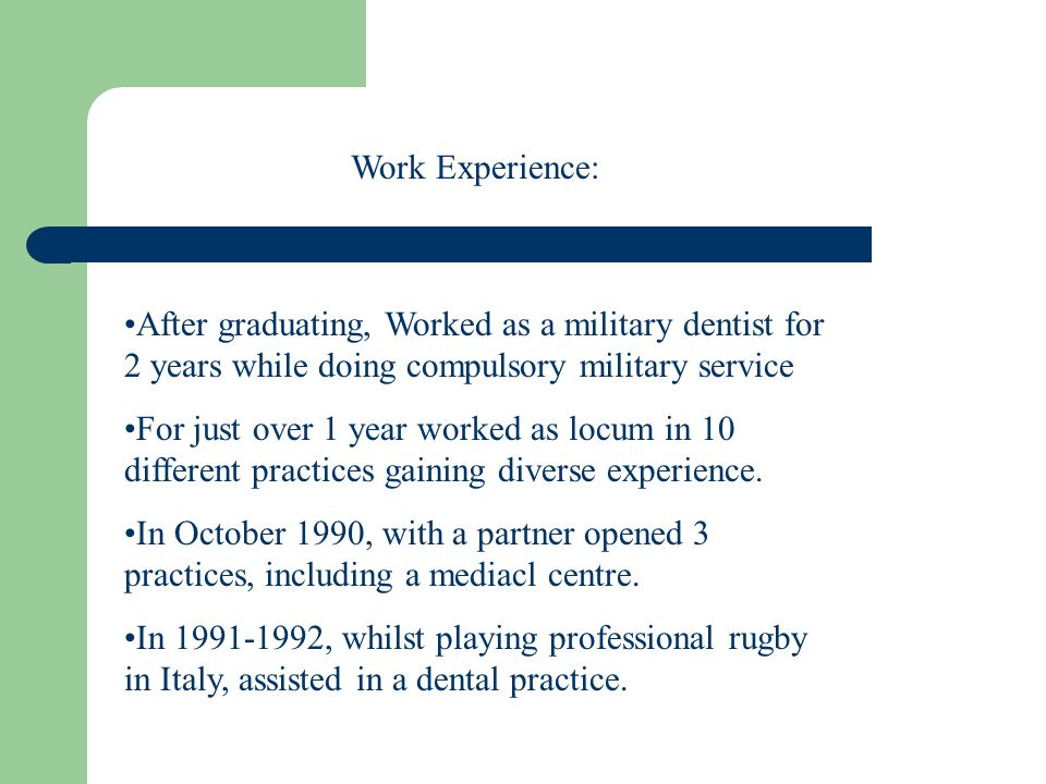After graduating, Worked as a military dentist for 2 years while doing compulsory military service For just over 1 year worked as locum in 10 different practices gaining diverse experience.