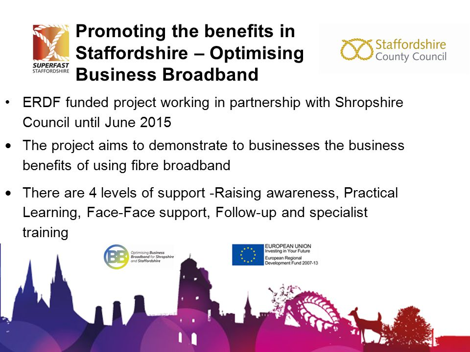 Promoting the benefits in Staffordshire – Optimising Business Broadband ERDF funded project working in partnership with Shropshire Council until June 2015  The project aims to demonstrate to businesses the business benefits of using fibre broadband  There are 4 levels of support -Raising awareness, Practical Learning, Face-Face support, Follow-up and specialist training