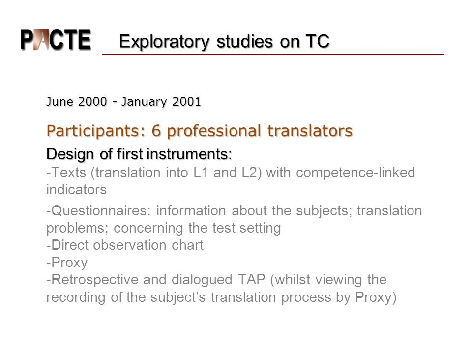 June 2000 - January 2001 June 2000 - January 2001 Participants: 6 professional translators Design of first instruments: Design of first instruments: -Texts (translation into L1 and L2) with competence-linked indicators -Questionnaires: information about the subjects; translation problems; concerning the test setting -Direct observation chart -Proxy -Retrospective and dialogued TAP (whilst viewing the recording of the subject's translation process by Proxy) Exploratory studies on TC