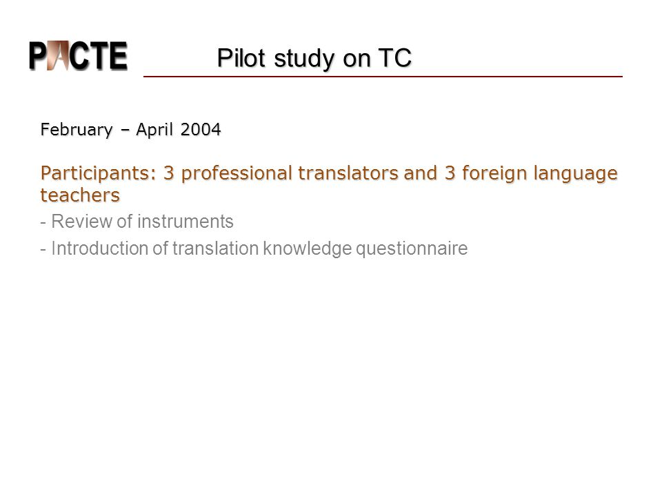 February – April 2004 Participants: 3 professional translators and 3 foreign language teachers - Review of instruments - Introduction of translation knowledge questionnaire Pilot study on TC