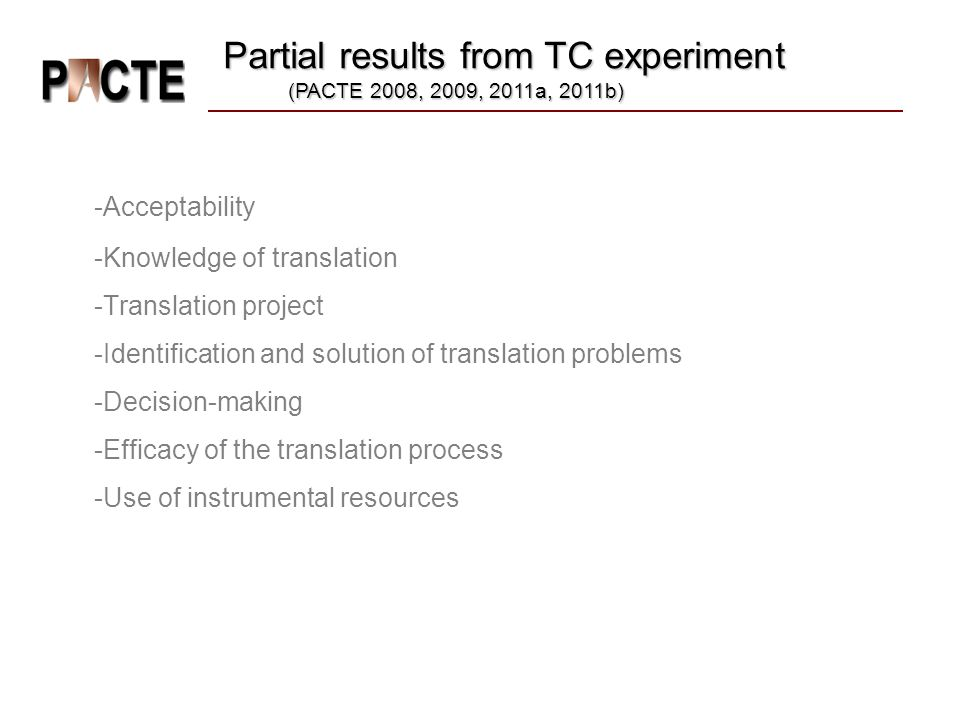 -Acceptability -Knowledge of translation -Translation project -Identification and solution of translation problems -Decision-making -Efficacy of the translation process -Use of instrumental resources Partial results from TC experiment (PACTE 2008, 2009, 2011a, 2011b)