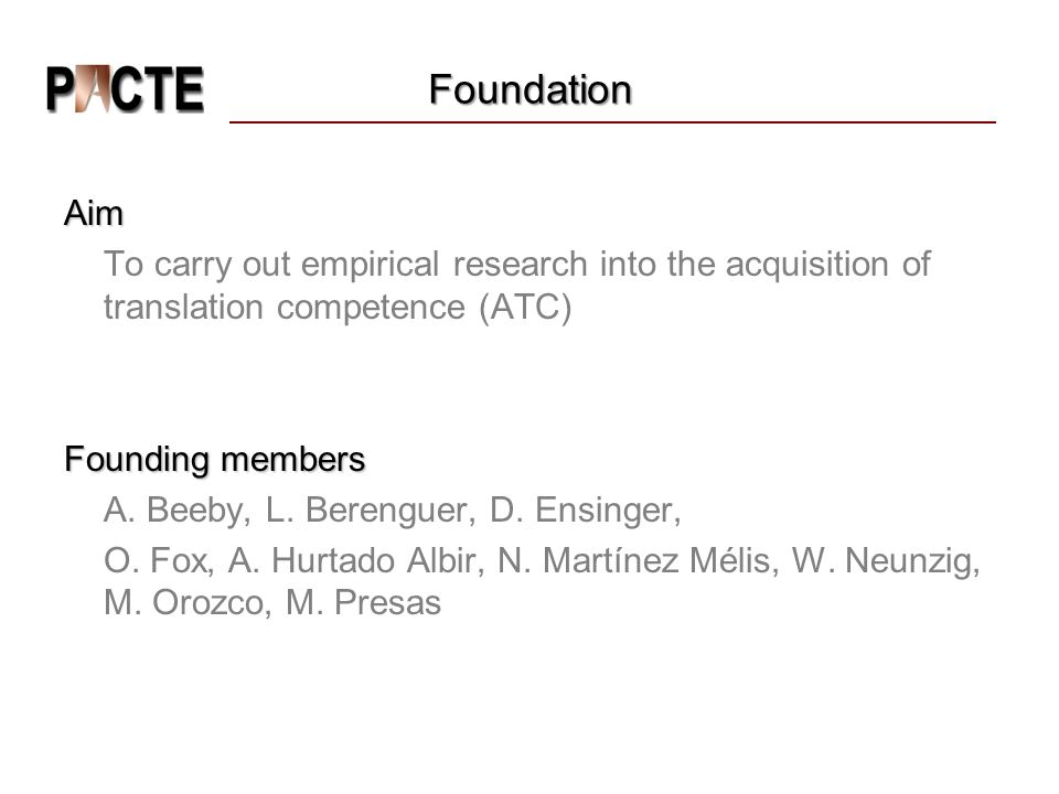 Foundation Aim To carry out empirical research into the acquisition of translation competence (ATC) Founding members A.