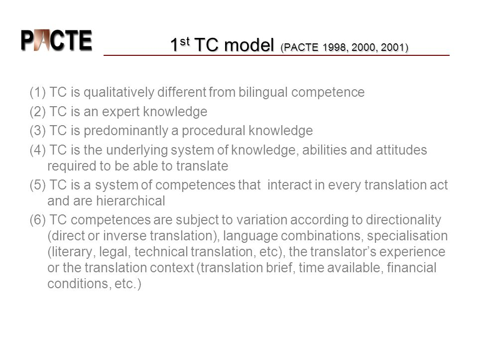 1 st TC model (PACTE 1998, 2000, 2001) (1) TC is qualitatively different from bilingual competence (2) TC is an expert knowledge (3) TC is predominantly a procedural knowledge (4) TC is the underlying system of knowledge, abilities and attitudes required to be able to translate (5) TC is a system of competences that interact in every translation act and are hierarchical (6) TC competences are subject to variation according to directionality (direct or inverse translation), language combinations, specialisation (literary, legal, technical translation, etc), the translator's experience or the translation context (translation brief, time available, financial conditions, etc.)
