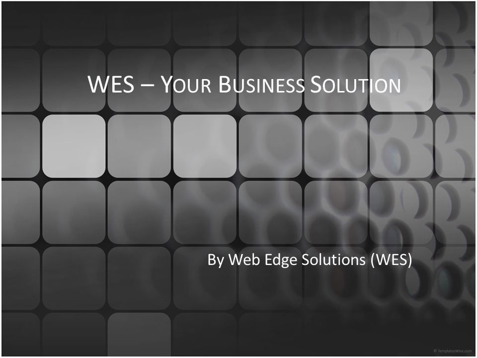 WES – Y OUR B USINESS S OLUTION By Web Edge Solutions (WES)