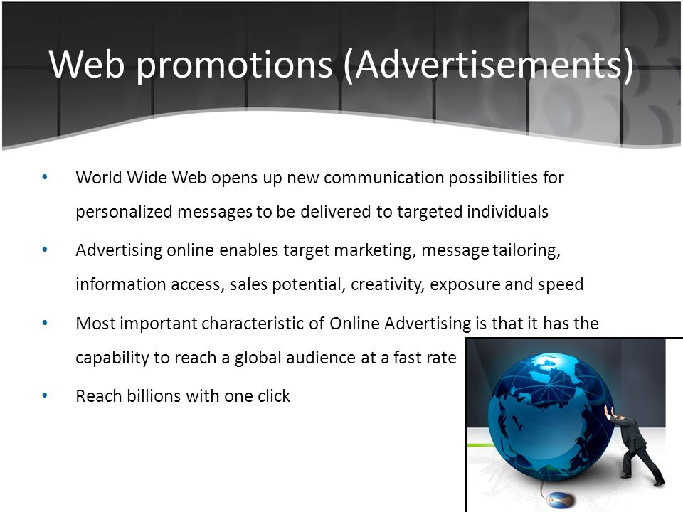 Web promotions (Advertisements) World Wide Web opens up new communication possibilities for personalized messages to be delivered to targeted individuals Advertising online enables target marketing, message tailoring, information access, sales potential, creativity, exposure and speed Most important characteristic of Online Advertising is that it has the capability to reach a global audience at a fast rate Reach billions with one click