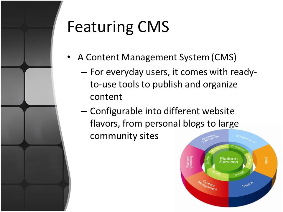 Featuring CMS A Content Management System (CMS) – For everyday users, it comes with ready- to-use tools to publish and organize content – Configurable into different website flavors, from personal blogs to large community sites