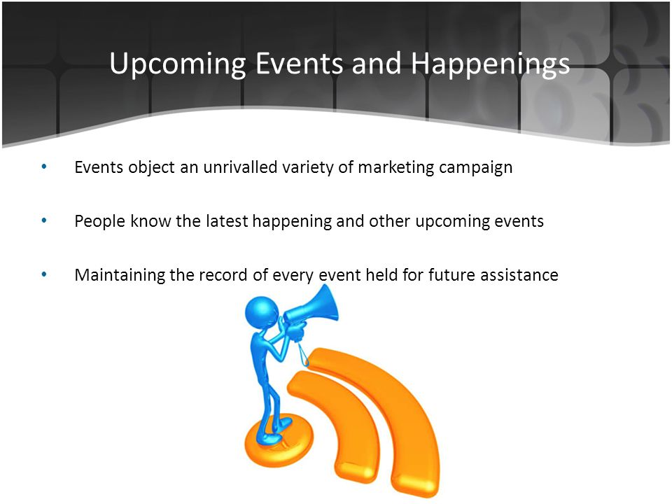 Upcoming Events and Happenings Events object an unrivalled variety of marketing campaign People know the latest happening and other upcoming events Maintaining the record of every event held for future assistance
