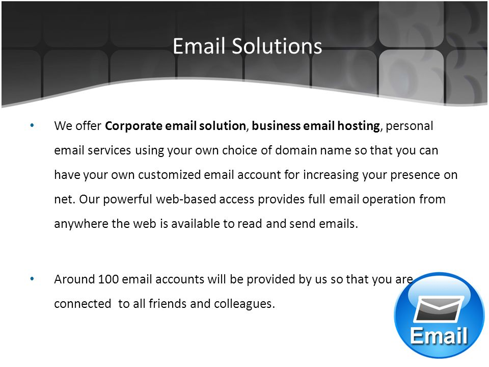 Email Solutions We offer Corporate email solution, business email hosting, personal email services using your own choice of domain name so that you can have your own customized email account for increasing your presence on net.