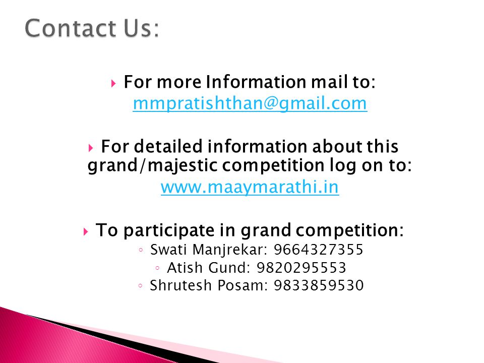  For more Information mail to: mmpratishthan@gmail.com  For detailed information about this grand/majestic competition log on to: www.maaymarathi.in  To participate in grand competition: ◦ Swati Manjrekar: 9664327355 ◦ Atish Gund: 9820295553 ◦ Shrutesh Posam: 9833859530
