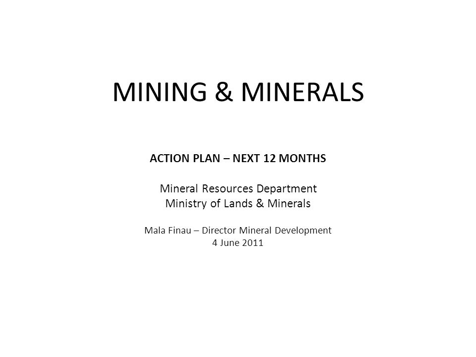 MINING & MINERALS ACTION PLAN – NEXT 12 MONTHS Mineral Resources Department Ministry of Lands & Minerals Mala Finau – Director Mineral Development 4 June 2011