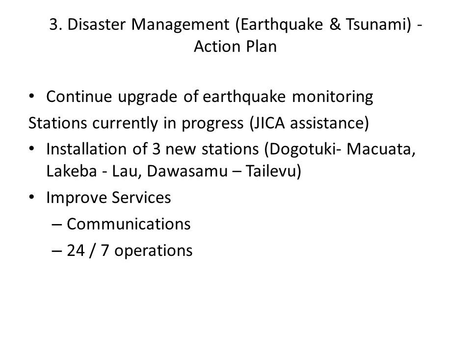 3. Disaster Management (Earthquake & Tsunami) - Action Plan Continue upgrade of earthquake monitoring Stations currently in progress (JICA assistance)