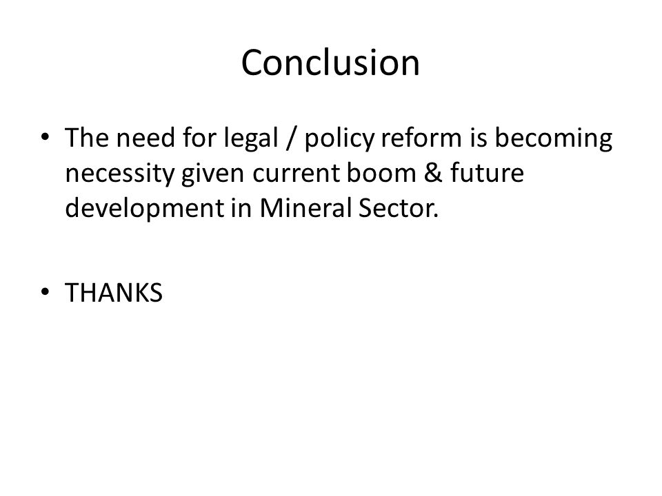 Conclusion The need for legal / policy reform is becoming necessity given current boom & future development in Mineral Sector.