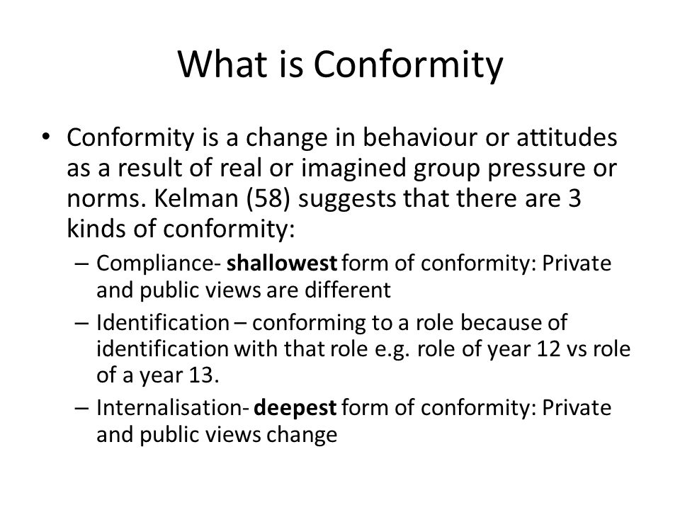 What is Conformity Conformity is a change in behaviour or attitudes as a result of real or imagined group pressure or norms. Kelman (58) suggests that