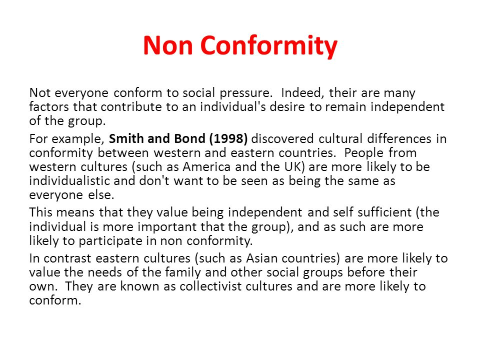 Non Conformity Not everyone conform to social pressure. Indeed, their are many factors that contribute to an individual's desire to remain independent