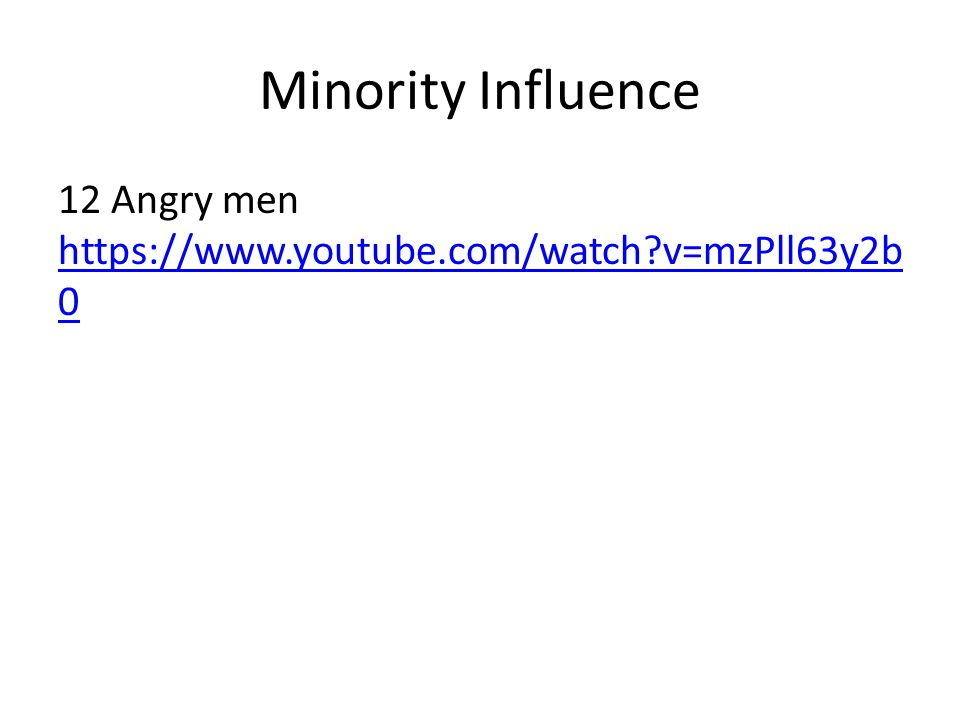 Minority Influence 12 Angry men https://www.youtube.com/watch?v=mzPll63y2b 0 https://www.youtube.com/watch?v=mzPll63y2b 0