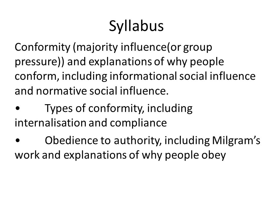 Syllabus Conformity (majority influence(or group pressure)) and explanations of why people conform, including informational social influence and norma