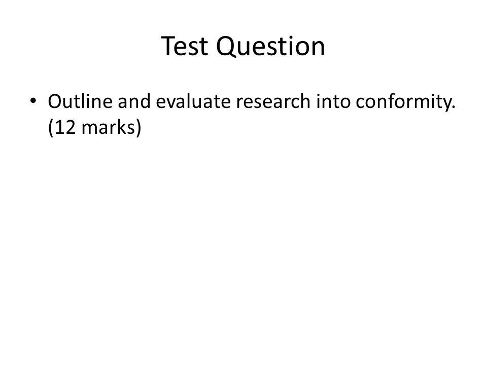 Test Question Outline and evaluate research into conformity. (12 marks)