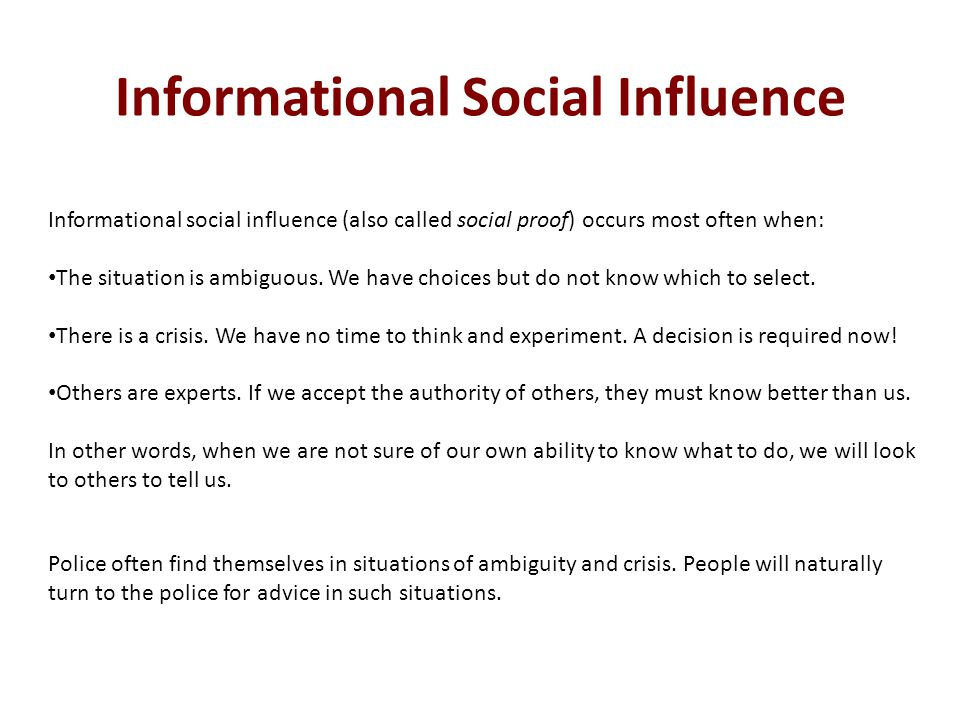 Informational social influence (also called social proof) occurs most often when: The situation is ambiguous. We have choices but do not know which to