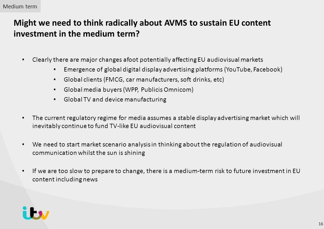 Clearly there are major changes afoot potentially affecting EU audiovisual markets Emergence of global digital display advertising platforms (YouTube, Facebook) Global clients (FMCG, car manufacturers, soft drinks, etc) Global media buyers (WPP, Publicis Omnicom) Global TV and device manufacturing The current regulatory regime for media assumes a stable display advertising market which will inevitably continue to fund TV-like EU audiovisual content We need to start market scenario analysis in thinking about the regulation of audiovisual communication whilst the sun is shining If we are too slow to prepare to change, there is a medium-term risk to future investment in EU content including news Might we need to think radically about AVMS to sustain EU content investment in the medium term.