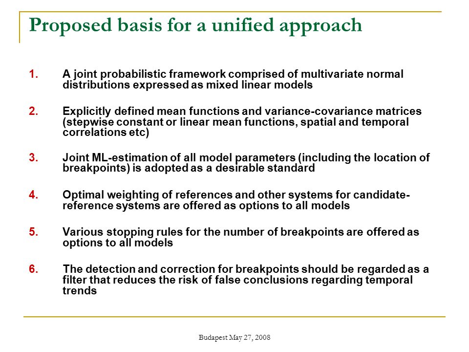 Budapest May 27, 2008 Proposed basis for a unified approach 1.A joint probabilistic framework comprised of multivariate normal distributions expressed as mixed linear models 2.Explicitly defined mean functions and variance-covariance matrices (stepwise constant or linear mean functions, spatial and temporal correlations etc) 3.Joint ML-estimation of all model parameters (including the location of breakpoints) is adopted as a desirable standard 4.Optimal weighting of references and other systems for candidate- reference systems are offered as options to all models 5.Various stopping rules for the number of breakpoints are offered as options to all models 6.The detection and correction for breakpoints should be regarded as a filter that reduces the risk of false conclusions regarding temporal trends