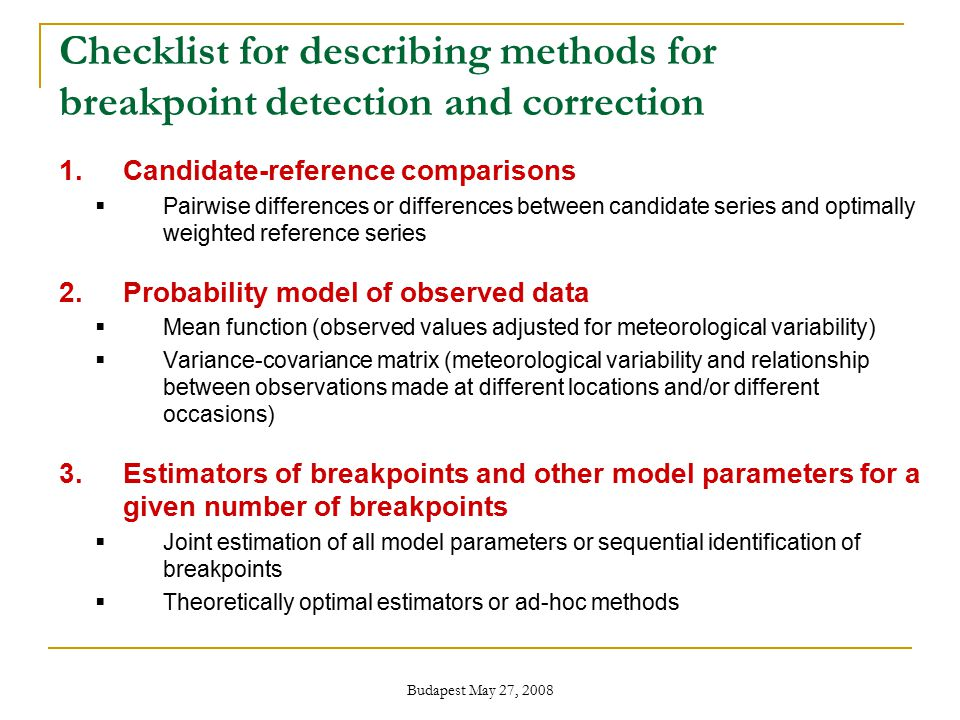 Budapest May 27, 2008 Checklist for describing methods for breakpoint detection and correction 1.Candidate-reference comparisons  Pairwise differences or differences between candidate series and optimally weighted reference series 2.Probability model of observed data  Mean function (observed values adjusted for meteorological variability)  Variance-covariance matrix (meteorological variability and relationship between observations made at different locations and/or different occasions) 3.Estimators of breakpoints and other model parameters for a given number of breakpoints  Joint estimation of all model parameters or sequential identification of breakpoints  Theoretically optimal estimators or ad-hoc methods