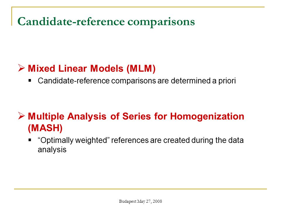 Budapest May 27, 2008 Candidate-reference comparisons  Mixed Linear Models (MLM)  Candidate-reference comparisons are determined a priori  Multiple Analysis of Series for Homogenization (MASH)  Optimally weighted references are created during the data analysis