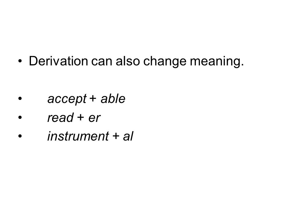 Derivation can also change meaning. accept + able read + er instrument + al