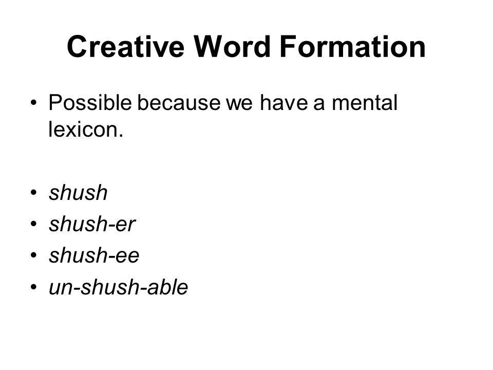 Creative Word Formation Possible because we have a mental lexicon.