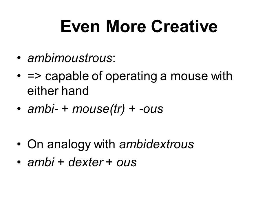 Even More Creative ambimoustrous: => capable of operating a mouse with either hand ambi- + mouse(tr) + -ous On analogy with ambidextrous ambi + dexter + ous