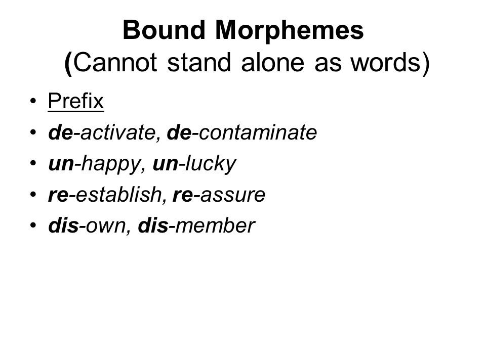 Bound Morphemes (Cannot stand alone as words) Prefix de-activate, de-contaminate un-happy, un-lucky re-establish, re-assure dis-own, dis-member