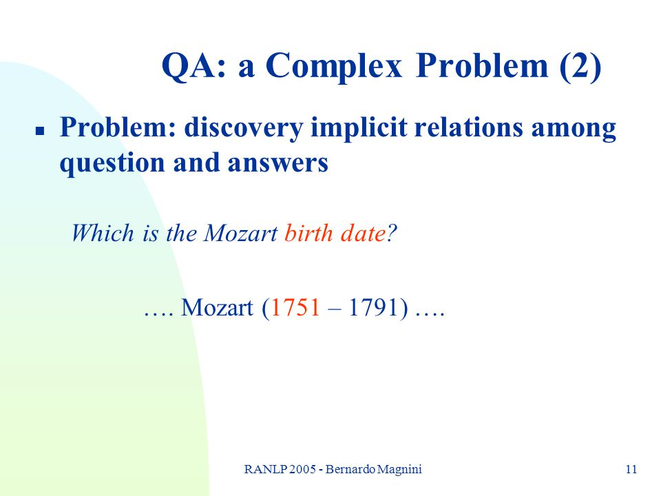 RANLP 2005 - Bernardo Magnini11 QA: a Complex Problem (2) n Problem: discovery implicit relations among question and answers Which is the Mozart birth