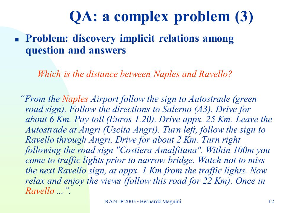 RANLP 2005 - Bernardo Magnini12 QA: a complex problem (3) n Problem: discovery implicit relations among question and answers Which is the distance bet