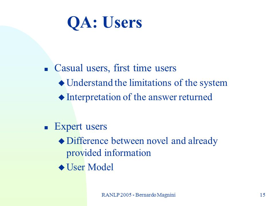 RANLP 2005 - Bernardo Magnini15 QA: Users n Casual users, first time users u Understand the limitations of the system u Interpretation of the answer r