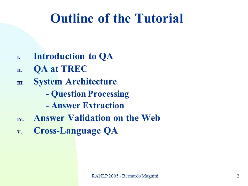 RANLP 2005 - Bernardo Magnini2 Outline of the Tutorial I. Introduction to QA II. QA at TREC III. System Architecture - Question Processing - Answer Ex