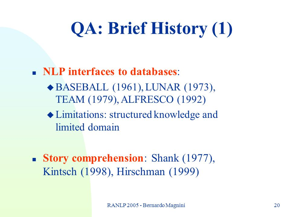RANLP 2005 - Bernardo Magnini20 QA: Brief History (1) n NLP interfaces to databases: u BASEBALL (1961), LUNAR (1973), TEAM (1979), ALFRESCO (1992) u L