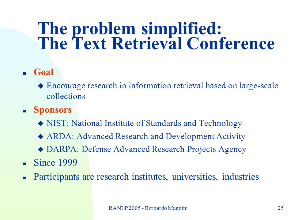RANLP 2005 - Bernardo Magnini25 The problem simplified: The Text Retrieval Conference n Goal u Encourage research in information retrieval based on la