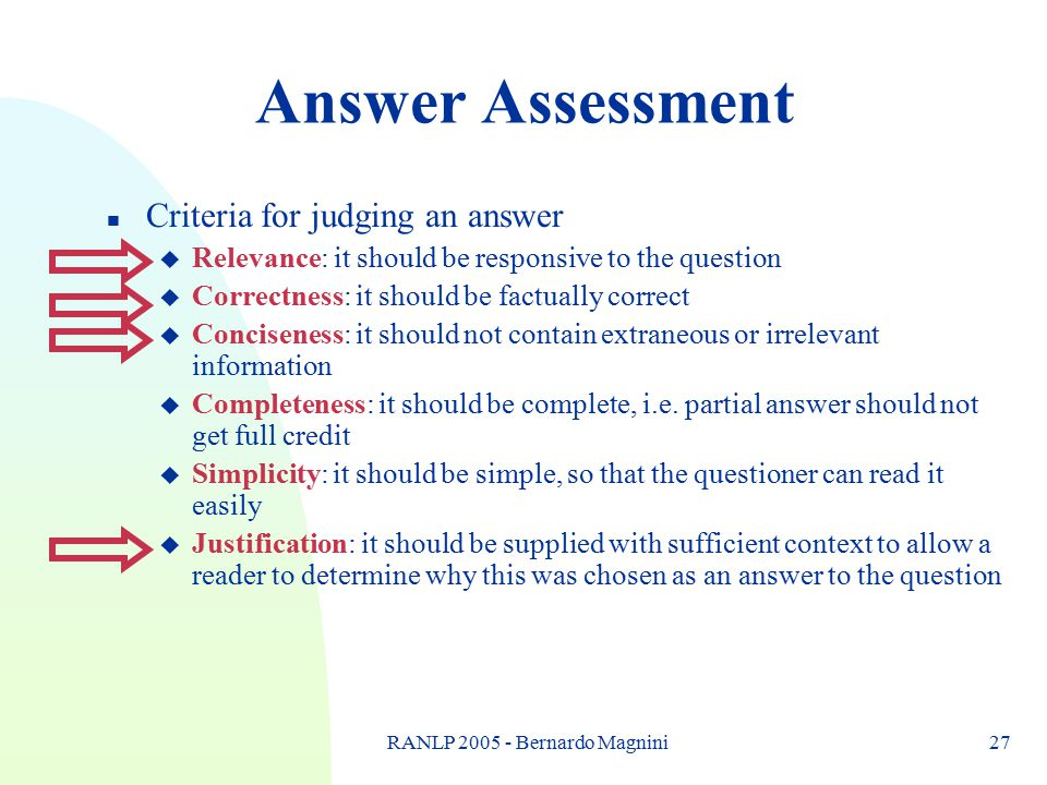 RANLP 2005 - Bernardo Magnini27 Answer Assessment n Criteria for judging an answer u Relevance: it should be responsive to the question u Correctness: