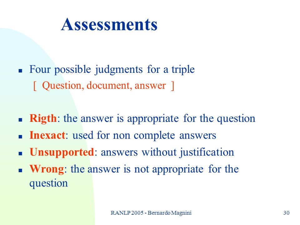 RANLP 2005 - Bernardo Magnini30 Assessments n Four possible judgments for a triple [ Question, document, answer ] n Rigth: the answer is appropriate f