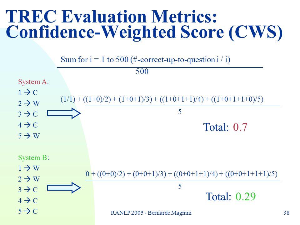 RANLP 2005 - Bernardo Magnini38 TREC Evaluation Metrics: Confidence-Weighted Score (CWS) Sum for i = 1 to 500 (#-correct-up-to-question i / i) 500 System A: 1  C 2  W 3  C 4  C 5  W System B: 1  W 2  W 3  C 4  C 5  C (1/1) + ((1+0)/2) + (1+0+1)/3) + ((1+0+1+1)/4) + ((1+0+1+1+0)/5) 5 Total: 0.7 0 + ((0+0)/2) + (0+0+1)/3) + ((0+0+1+1)/4) + ((0+0+1+1+1)/5) 5 Total: 0.29