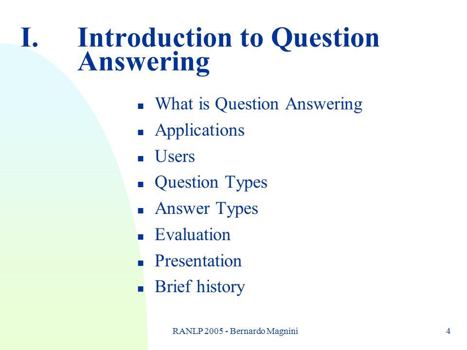 RANLP 2005 - Bernardo Magnini4 I.Introduction to Question Answering n What is Question Answering n Applications n Users n Question Types n Answer Types n Evaluation n Presentation n Brief history