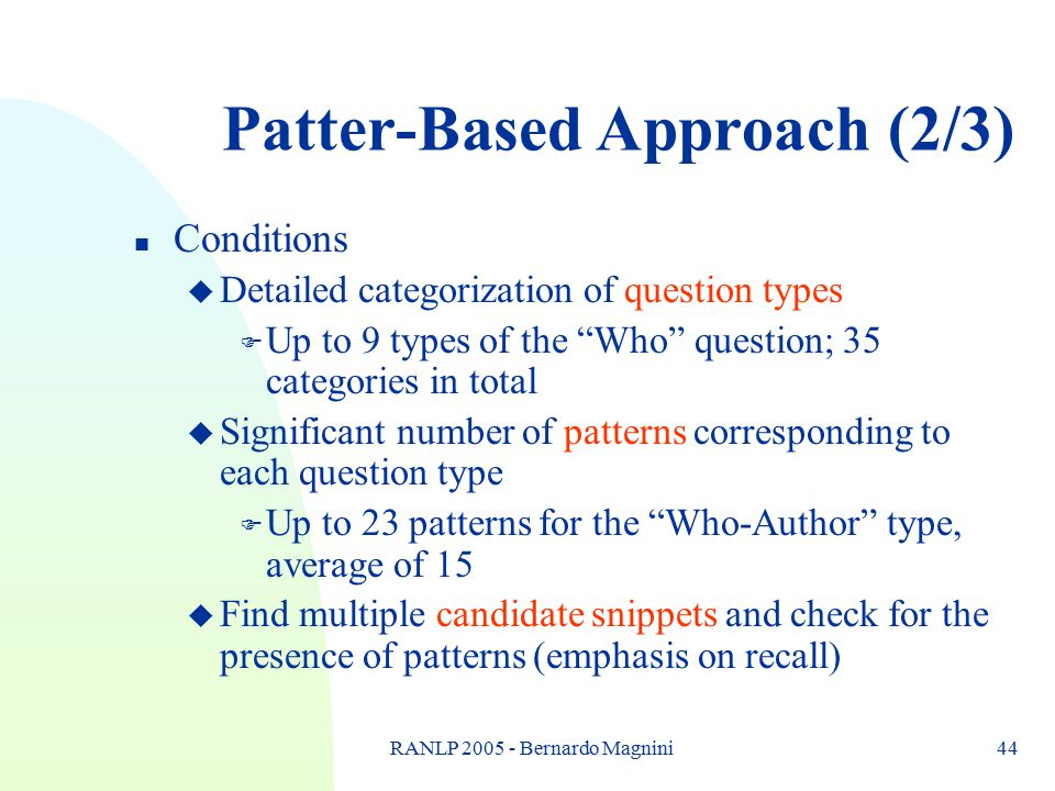 "RANLP 2005 - Bernardo Magnini44 Patter-Based Approach (2/3) n Conditions u Detailed categorization of question types F Up to 9 types of the ""Who"" ques"