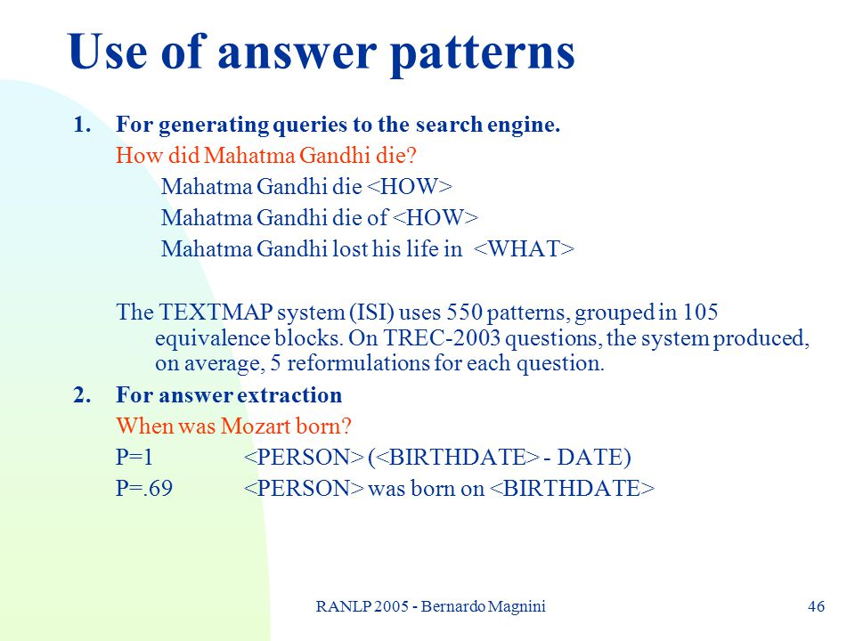 RANLP 2005 - Bernardo Magnini46 Use of answer patterns 1.For generating queries to the search engine. How did Mahatma Gandhi die? Mahatma Gandhi die M