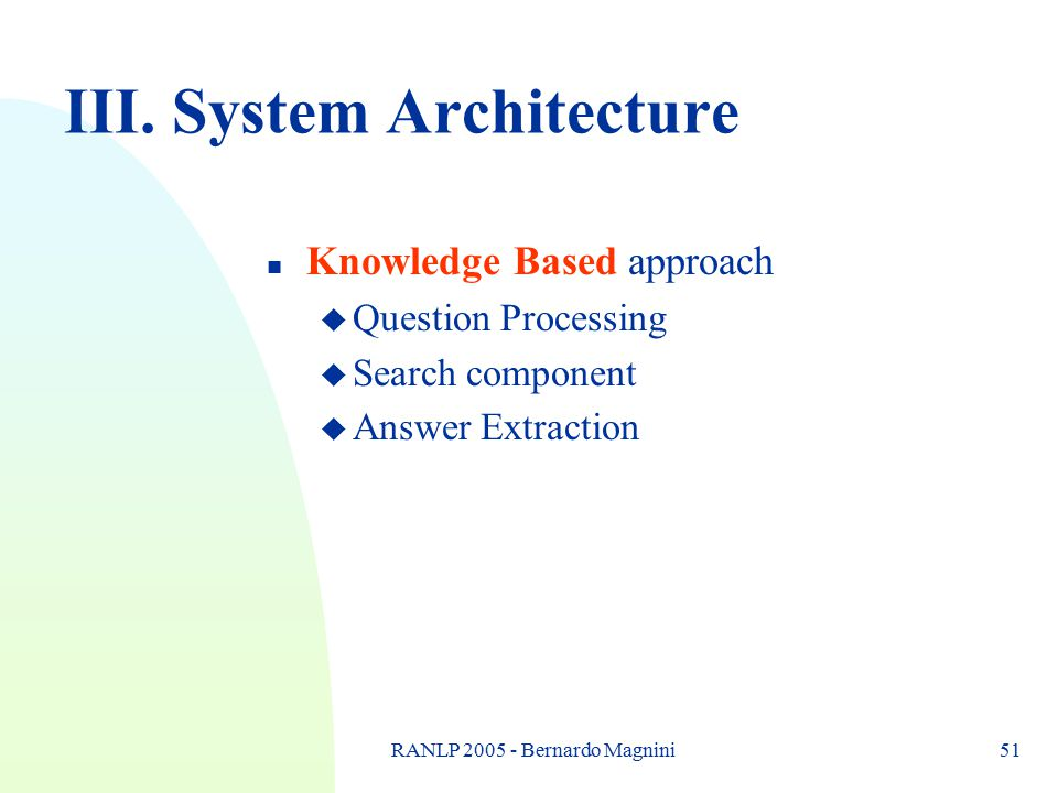 RANLP 2005 - Bernardo Magnini51 III. System Architecture n Knowledge Based approach u Question Processing u Search component u Answer Extraction