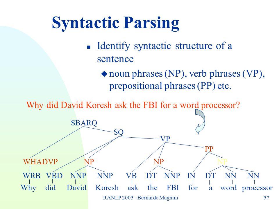 RANLP 2005 - Bernardo Magnini57 Syntactic Parsing n Identify syntactic structure of a sentence u noun phrases (NP), verb phrases (VP), prepositional phrases (PP) etc.