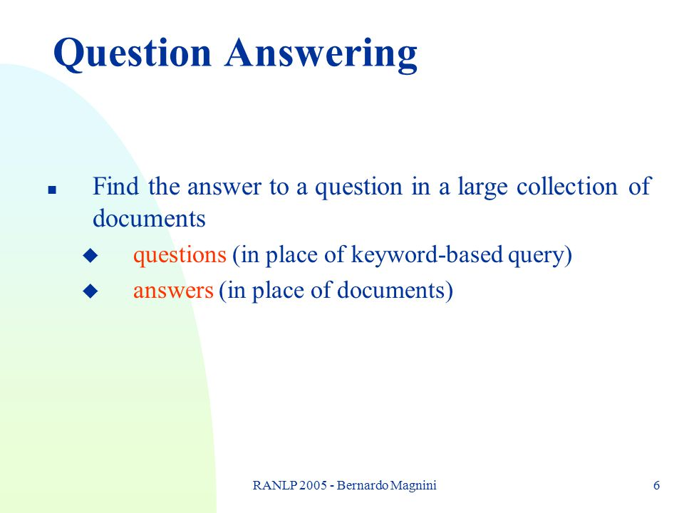 RANLP 2005 - Bernardo Magnini6 Question Answering n Find the answer to a question in a large collection of documents u questions (in place of keyword-