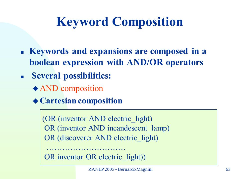 RANLP 2005 - Bernardo Magnini63 Keyword Composition n Keywords and expansions are composed in a boolean expression with AND/OR operators n Several pos