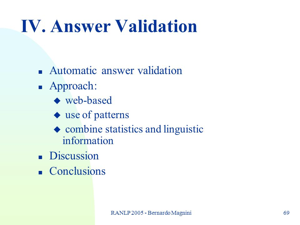 RANLP 2005 - Bernardo Magnini69 IV. Answer Validation n Automatic answer validation n Approach: u web-based u use of patterns u combine statistics and