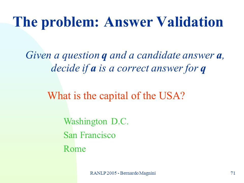 RANLP 2005 - Bernardo Magnini71 The problem: Answer Validation Given a question q and a candidate answer a, decide if a is a correct answer for q What