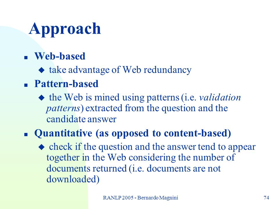 RANLP 2005 - Bernardo Magnini74 Approach n Web-based u take advantage of Web redundancy n Pattern-based u the Web is mined using patterns (i.e. valida